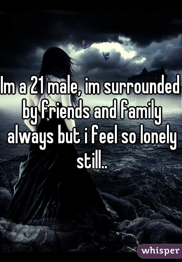 Im a 21 male, im surrounded by friends and family always but i feel so lonely still..