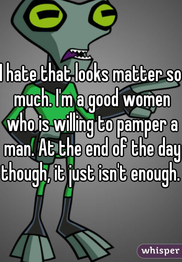 I hate that looks matter so much. I'm a good women who is willing to pamper a man. At the end of the day though, it just isn't enough.