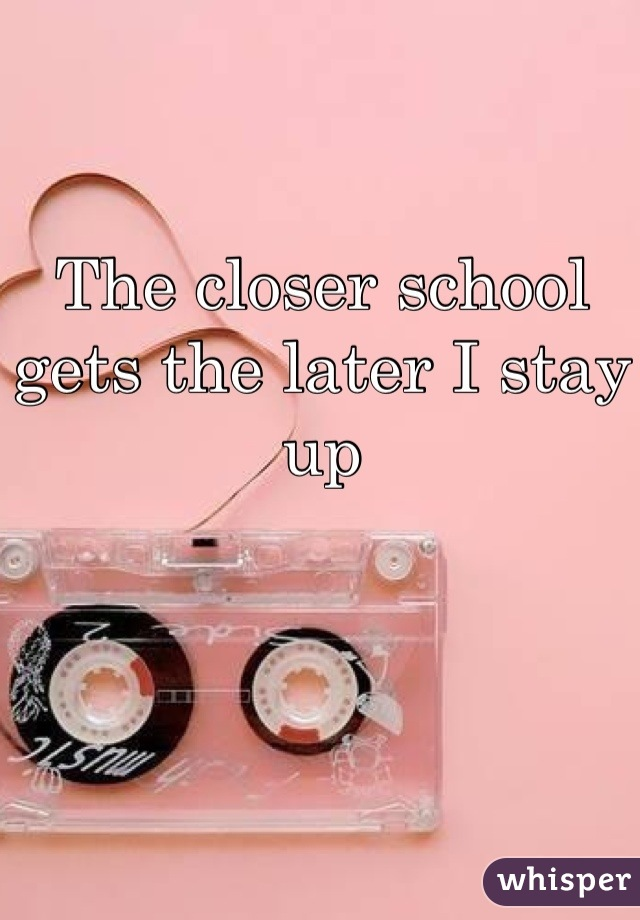 The closer school gets the later I stay up