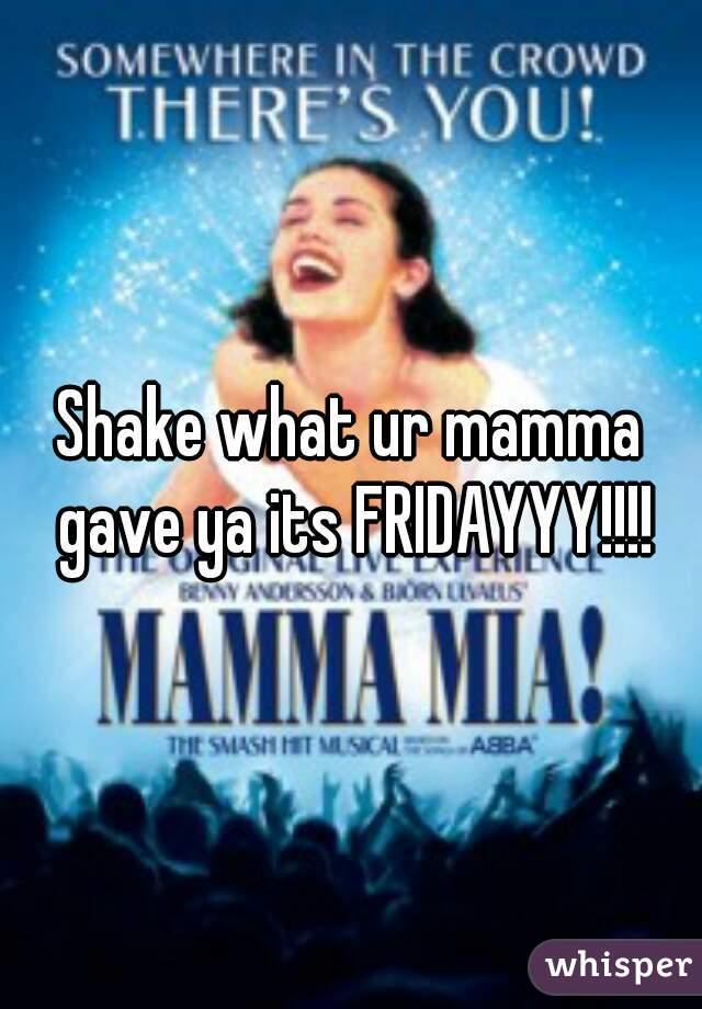 Shake what ur mamma gave ya its FRIDAYYY!!!!