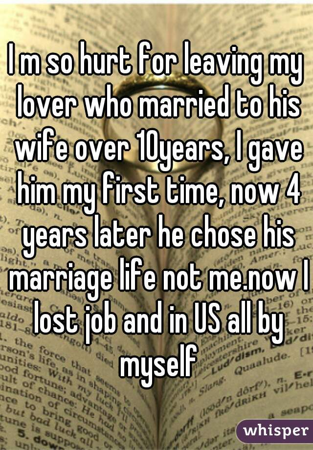 I m so hurt for leaving my lover who married to his wife over 10years, I gave him my first time, now 4 years later he chose his marriage life not me.now I lost job and in US all by myself