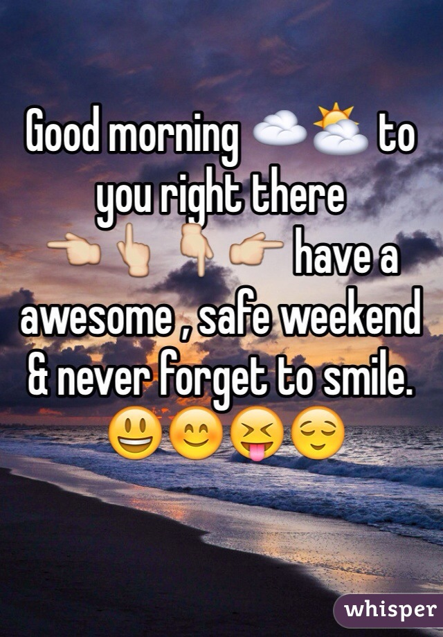 Good morning ☁️⛅️ to you right there  👈👆👇👉 have a awesome , safe weekend & never forget to smile.  😃😊😝😌