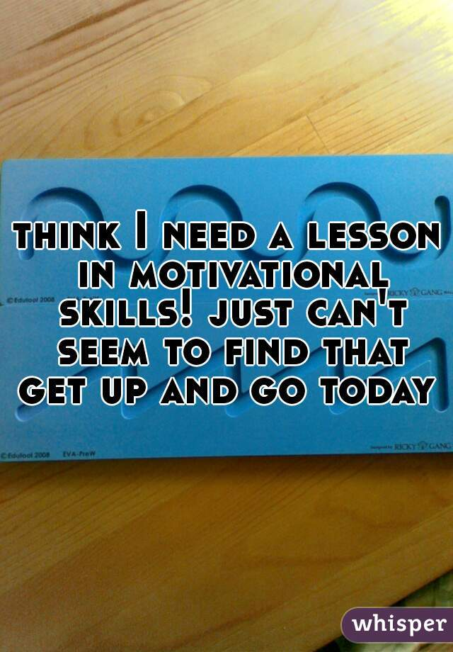 think I need a lesson in motivational skills! just can't seem to find that get up and go today
