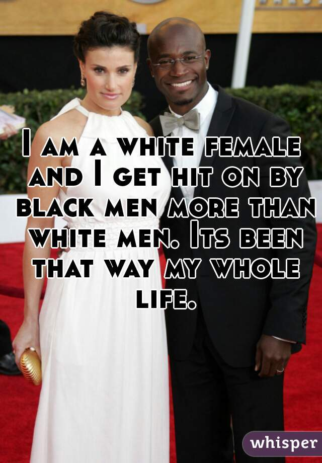 I am a white female and I get hit on by black men more than white men. Its been that way my whole life.