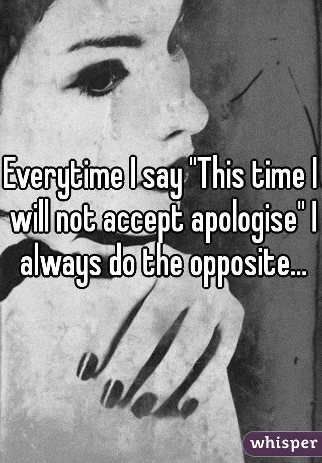 """Everytime I say """"This time I will not accept apologise"""" I always do the opposite..."""