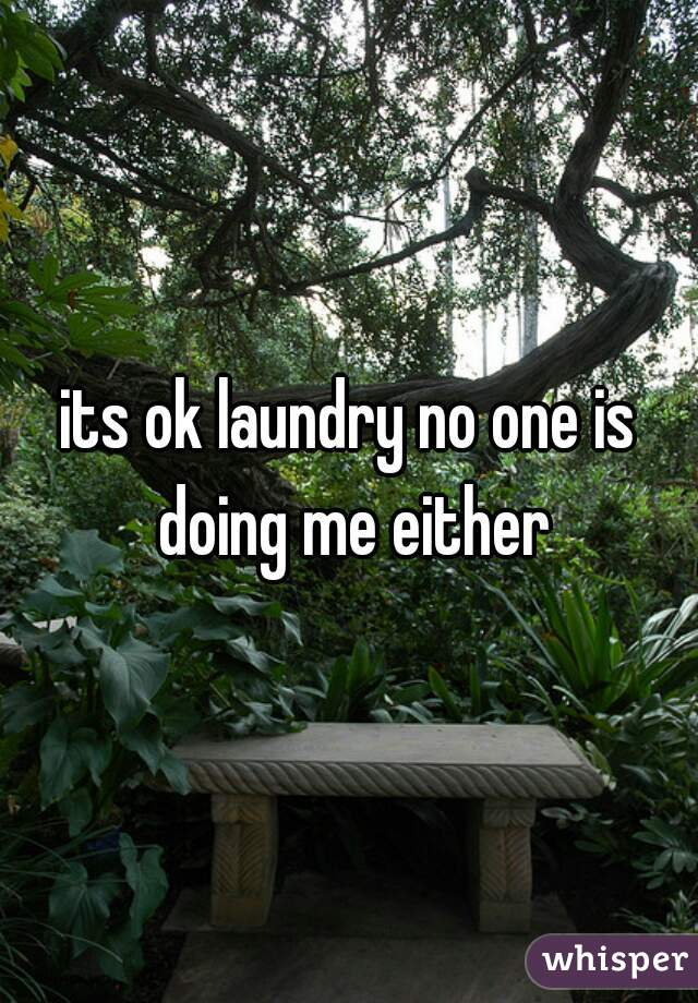 its ok laundry no one is doing me either