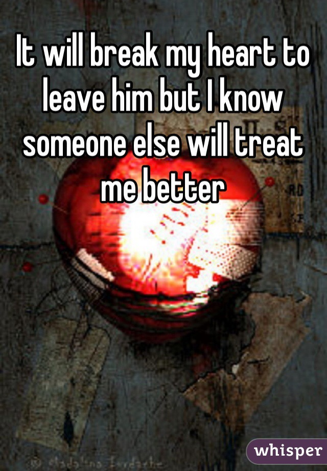 It will break my heart to leave him but I know someone else will treat me better