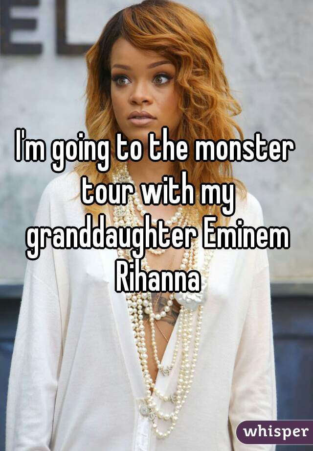 I'm going to the monster tour with my granddaughter Eminem Rihanna