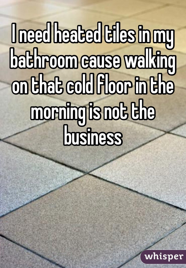 I need heated tiles in my bathroom cause walking on that cold floor in the morning is not the business