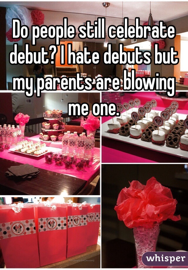 Do people still celebrate debut? I hate debuts but my parents are blowing me one.