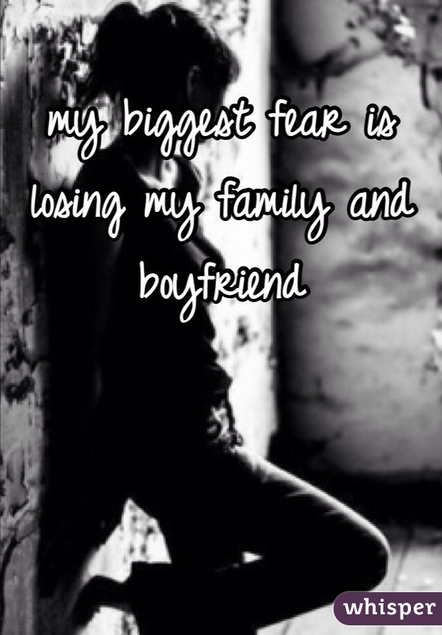 my biggest fear is losing my family and boyfriend