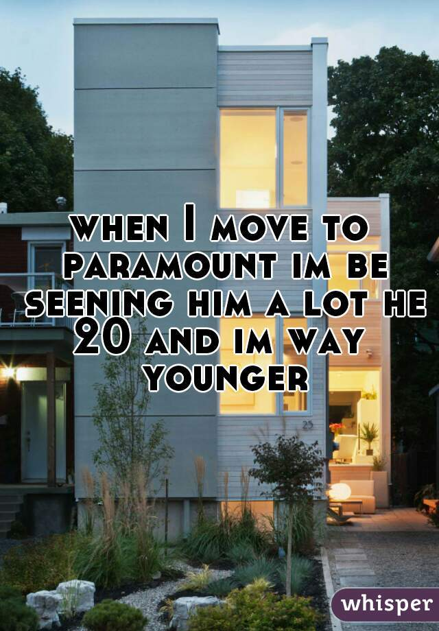 when I move to paramount im be seening him a lot he 20 and im way  younger
