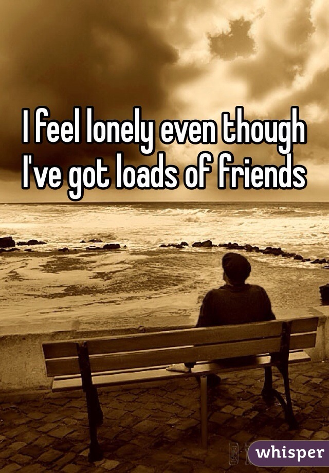 I feel lonely even though I've got loads of friends