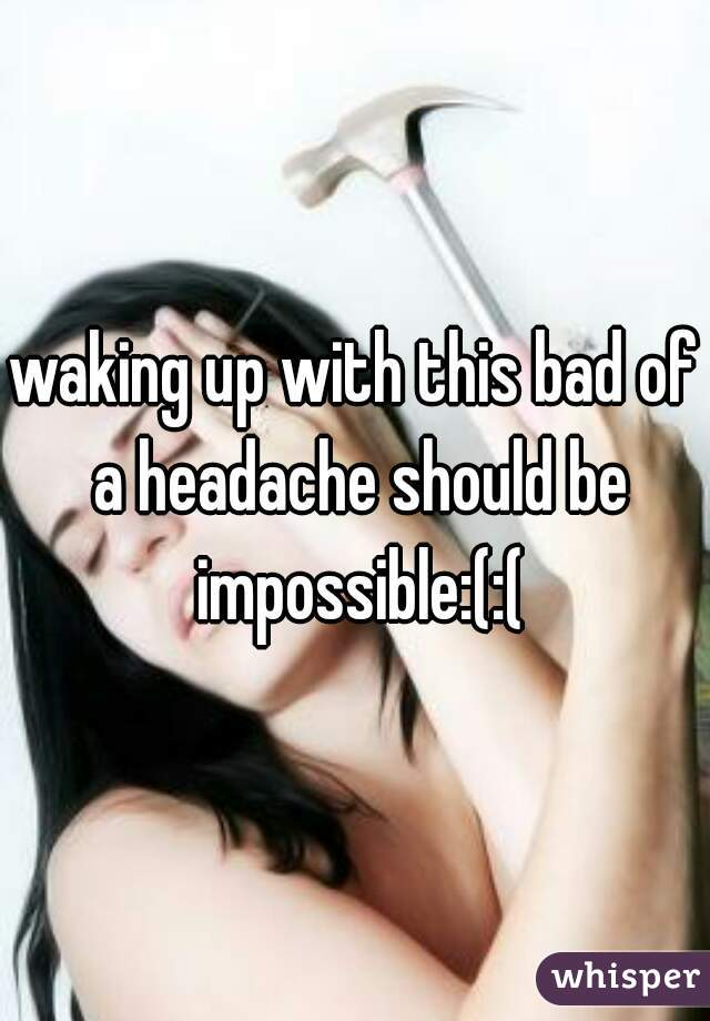 waking up with this bad of a headache should be impossible:(:(