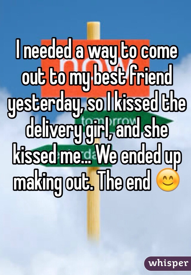 I needed a way to come out to my best friend yesterday, so I kissed the delivery girl, and she kissed me... We ended up making out. The end 😊