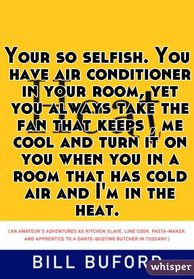 Your so selfish. You have air conditioner in your room, yet you always take the fan that keeps , me cool and turn it on you when you in a room that has cold air and I'm in the heat.