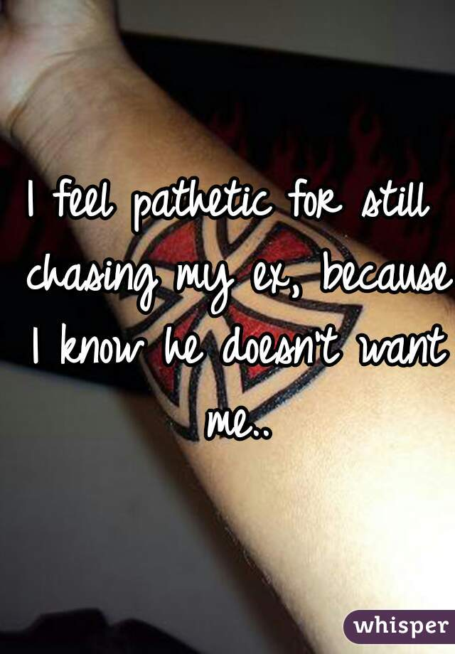 I feel pathetic for still chasing my ex, because I know he doesn't want me..