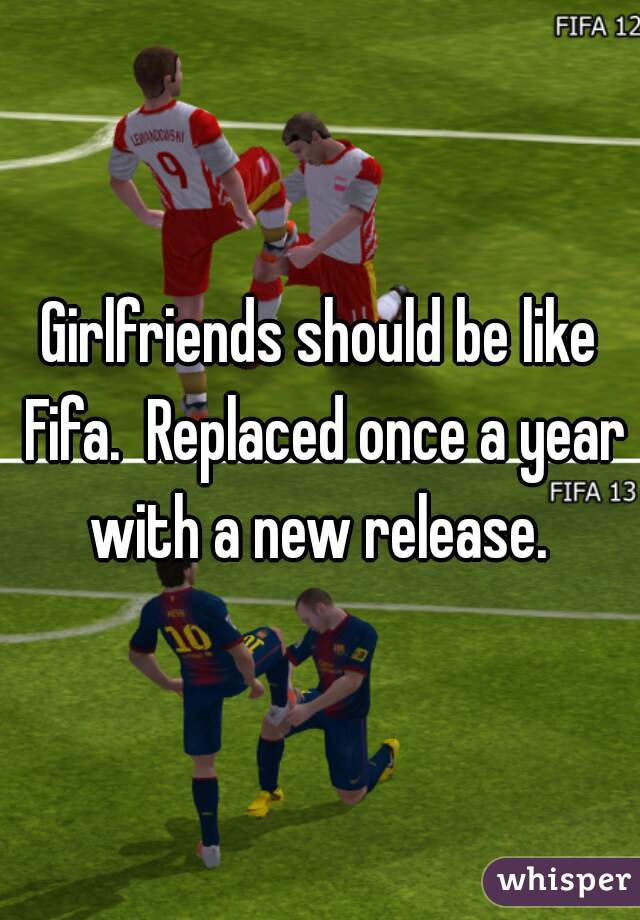 Girlfriends should be like Fifa.  Replaced once a year with a new release.