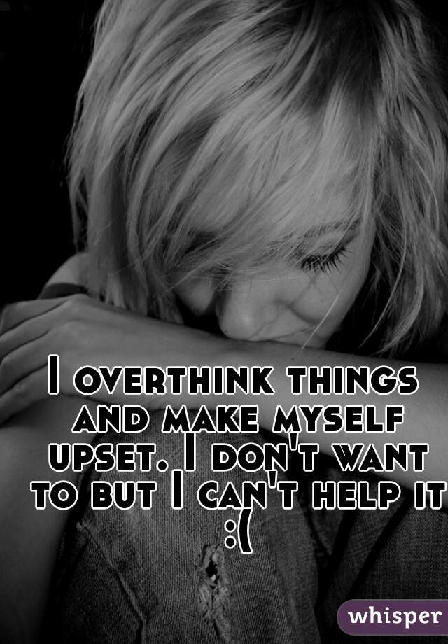 I overthink things and make myself upset. I don't want to but I can't help it :(