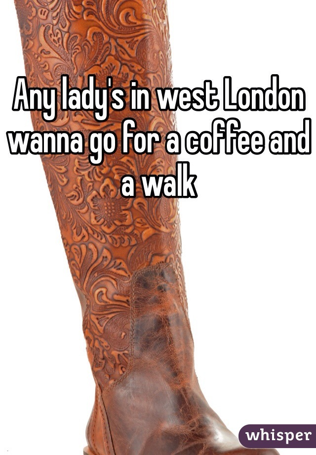 Any lady's in west London wanna go for a coffee and a walk