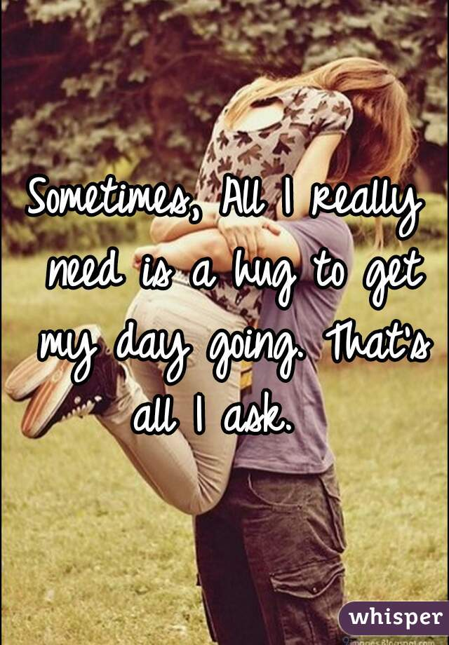Sometimes, All I really need is a hug to get my day going. That's all I ask.
