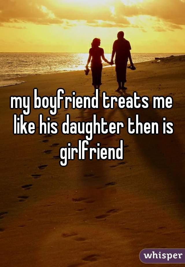 my boyfriend treats me like his daughter then is girlfriend