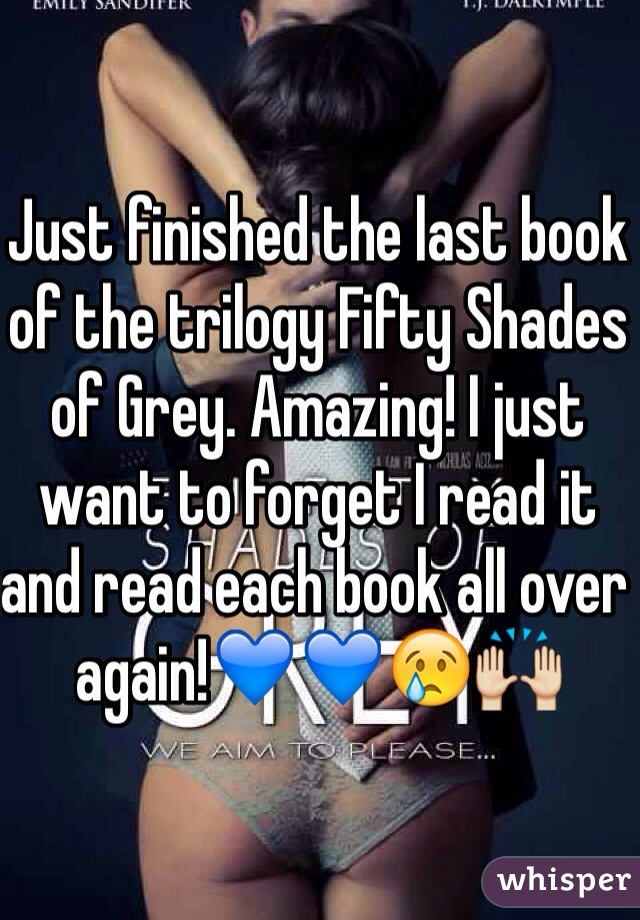 Just finished the last book of the trilogy Fifty Shades of Grey. Amazing! I just want to forget I read it and read each book all over again!💙💙😢🙌