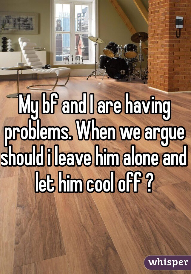 My bf and I are having problems. When we argue should i leave him alone and let him cool off ?