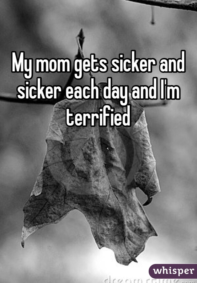 My mom gets sicker and sicker each day and I'm terrified