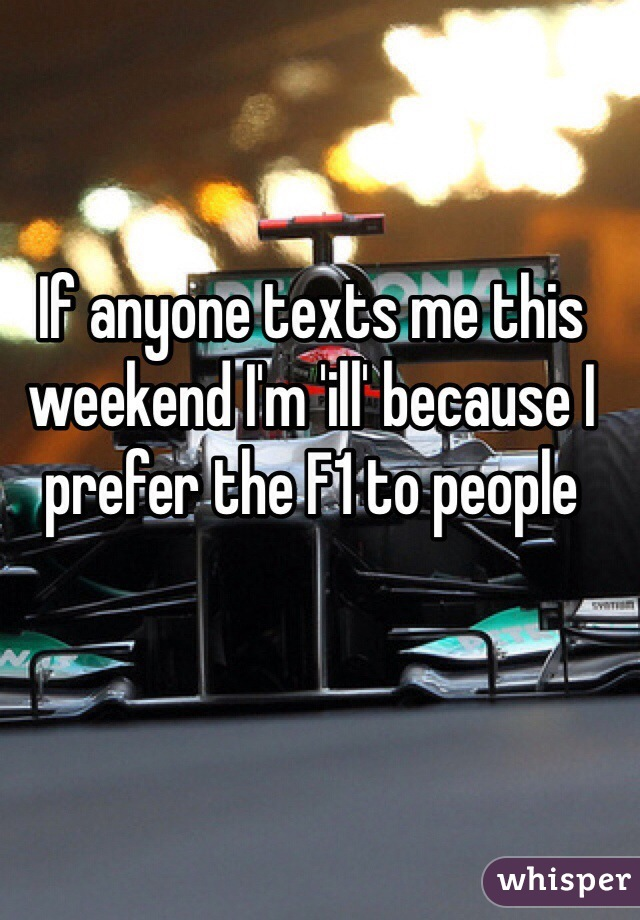 If anyone texts me this weekend I'm 'ill' because I prefer the F1 to people