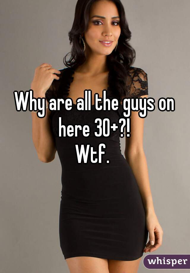 Why are all the guys on here 30+?!  Wtf.