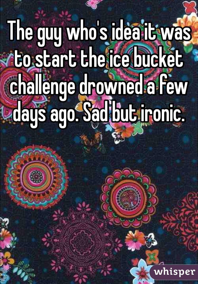 The guy who's idea it was to start the ice bucket challenge drowned a few days ago. Sad but ironic.