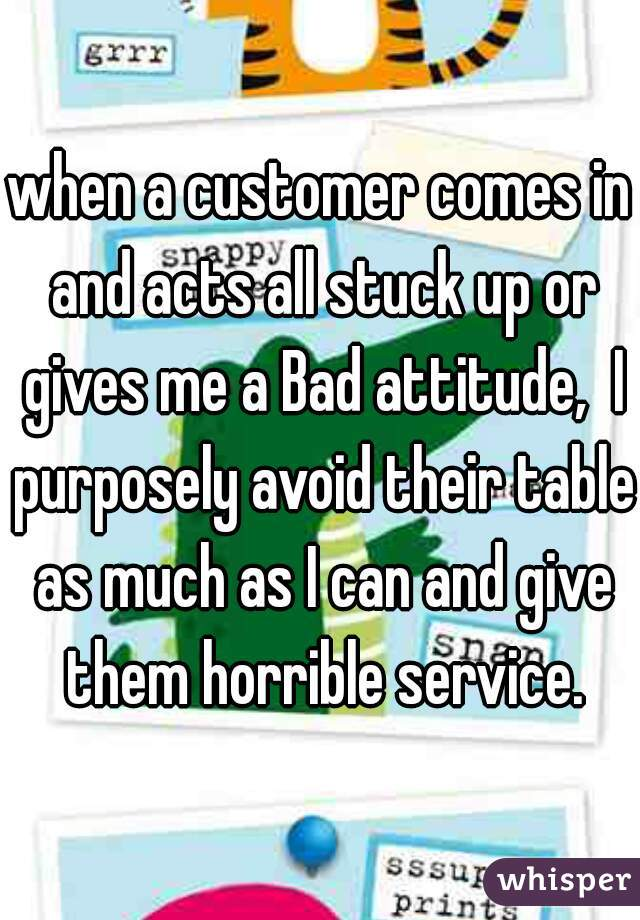 when a customer comes in and acts all stuck up or gives me a Bad attitude,  I purposely avoid their table as much as I can and give them horrible service.