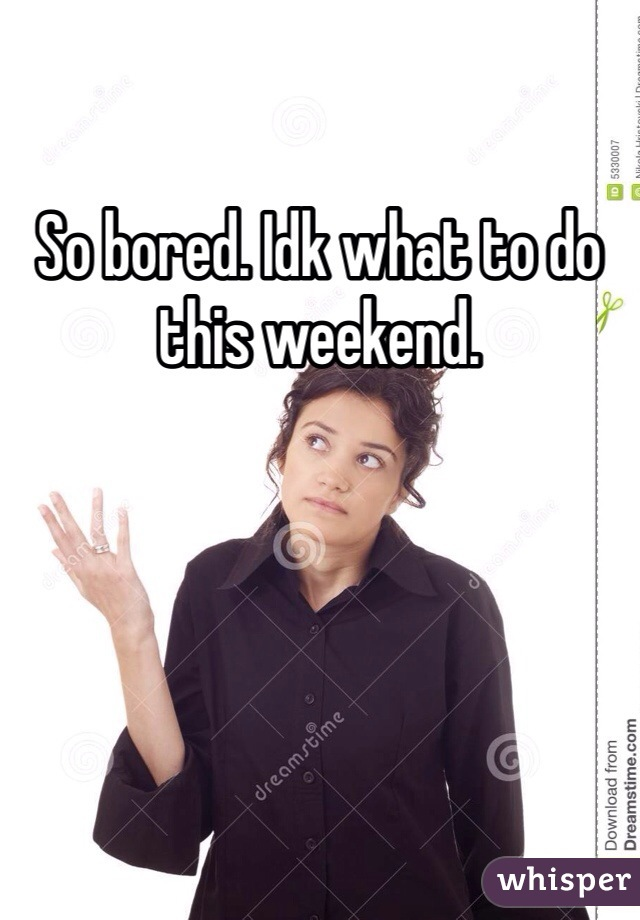 So bored. Idk what to do this weekend.