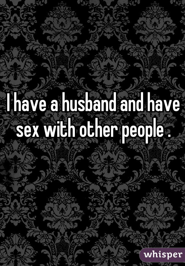I have a husband and have sex with other people .