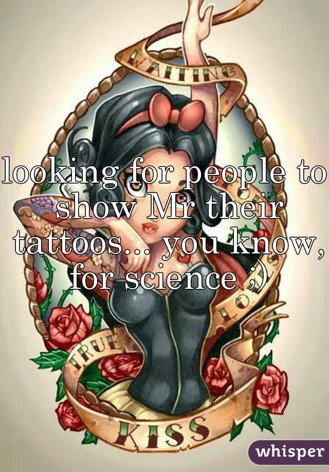 looking for people to show Mr their tattoos... you know, for science ;)