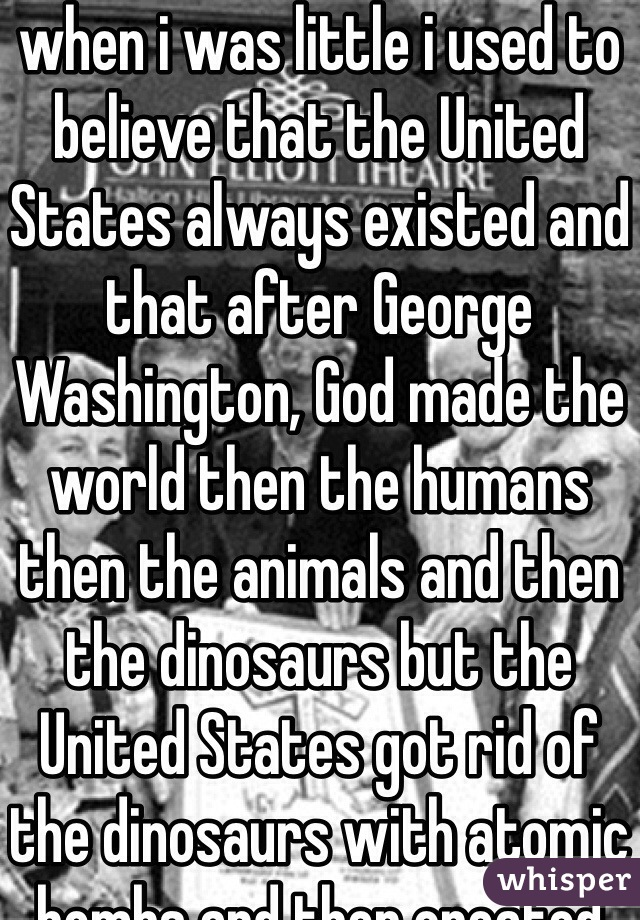 when i was little i used to believe that the United States always existed and that after George Washington, God made the world then the humans then the animals and then the dinosaurs but the United States got rid of the dinosaurs with atomic bombs and then created UFOS so that the founding fathers could escape and then show up again millions of years later to reestablish the United States and take over the world with a secret spy army to enforce some kind of hypnotic peace program to keep every person united in false freedom and choice.