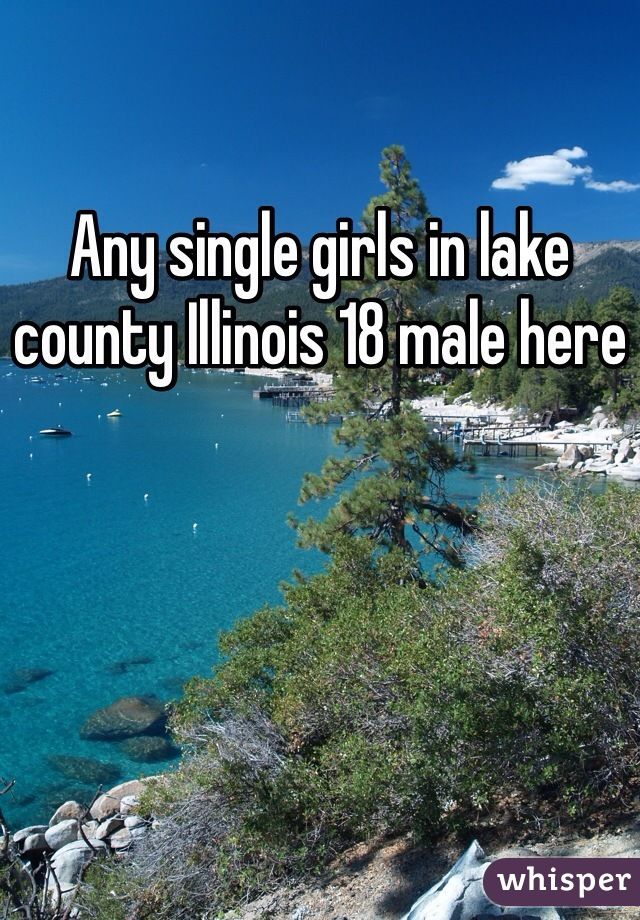 Any single girls in lake county Illinois 18 male here