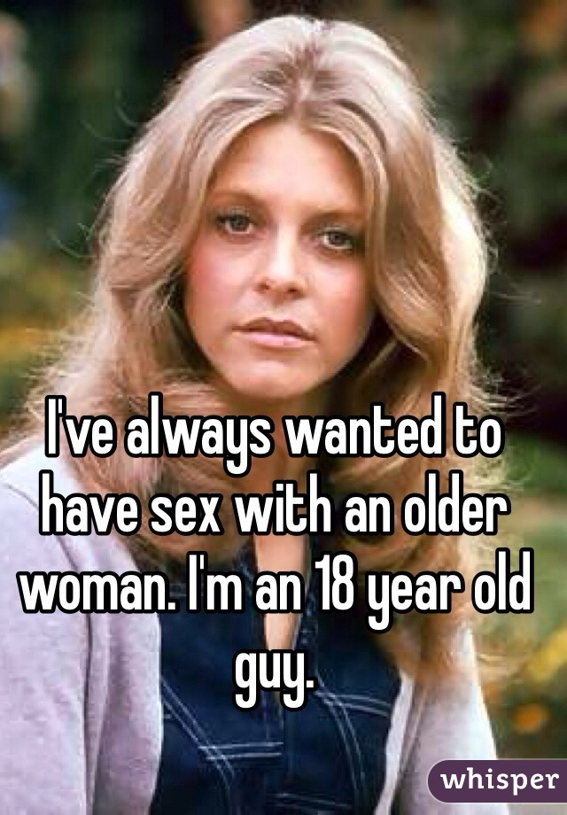 I've always wanted to have sex with an older woman. I'm an 18 year old guy.