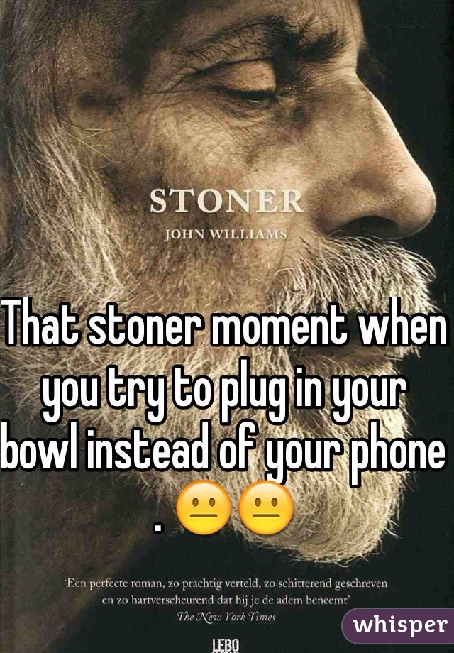 That stoner moment when you try to plug in your bowl instead of your phone . 😐😐