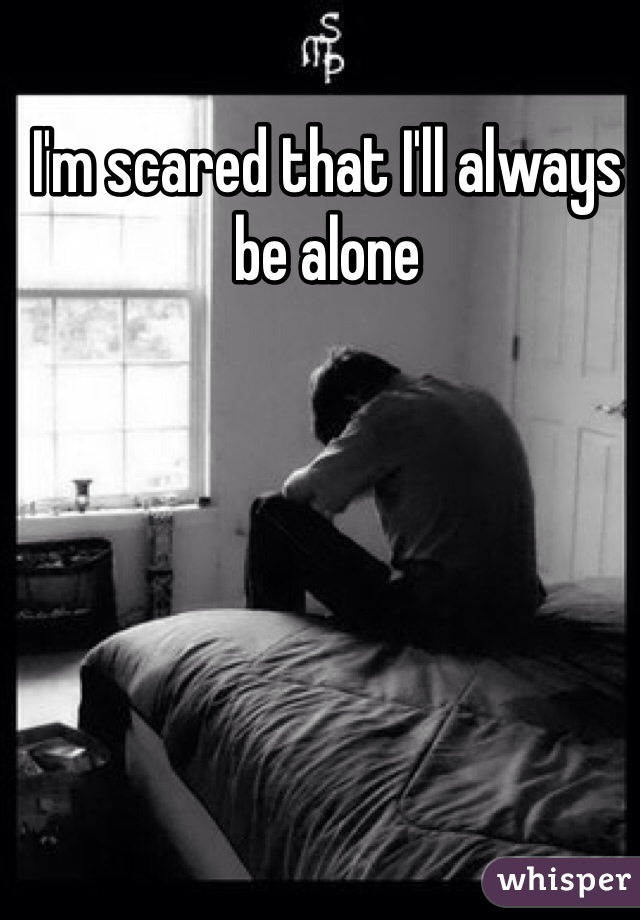 I'm scared that I'll always be alone