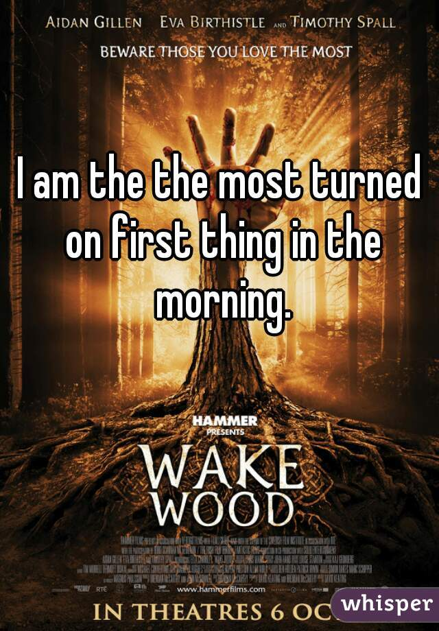 I am the the most turned on first thing in the morning.