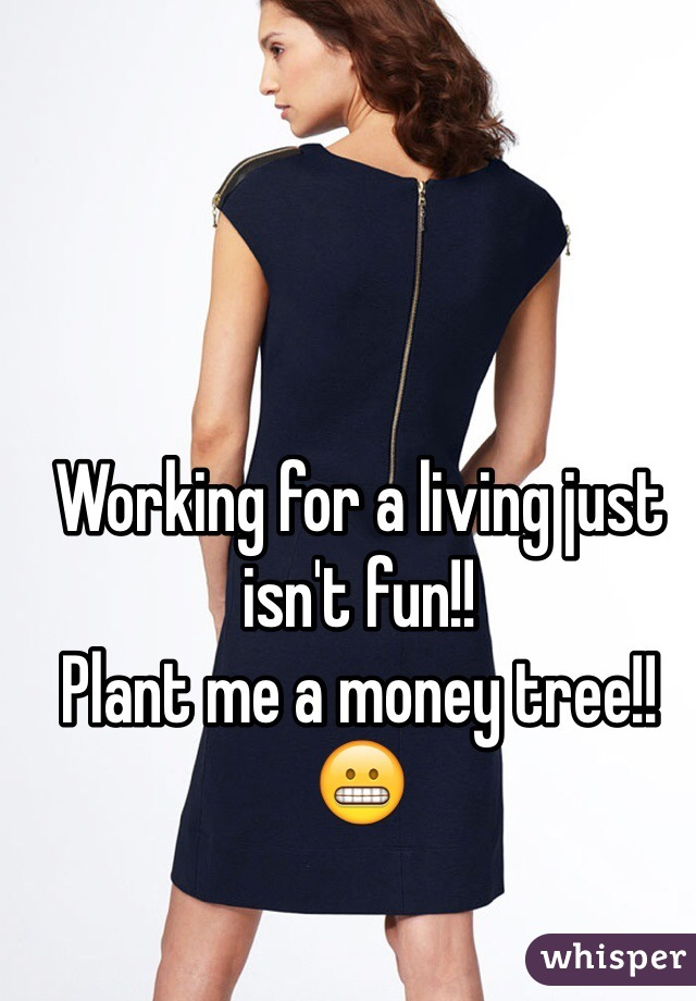 Working for a living just isn't fun!!  Plant me a money tree!! 😬