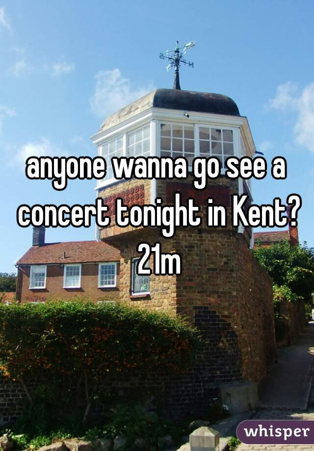 anyone wanna go see a concert tonight in Kent? 21m