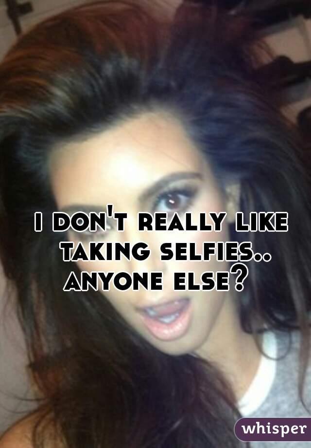 i don't really like taking selfies..  anyone else?