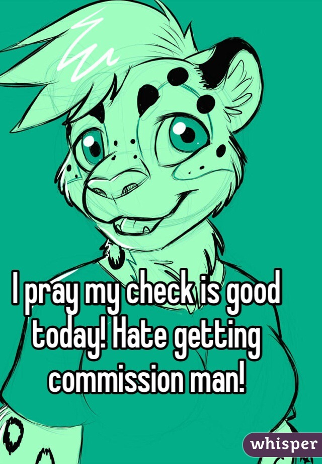 I pray my check is good today! Hate getting commission man!
