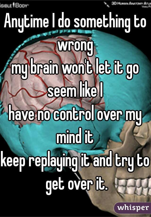 Anytime I do something to wrong   my brain won't let it go seem like I    have no control over my mind it   keep replaying it and try to get over it.