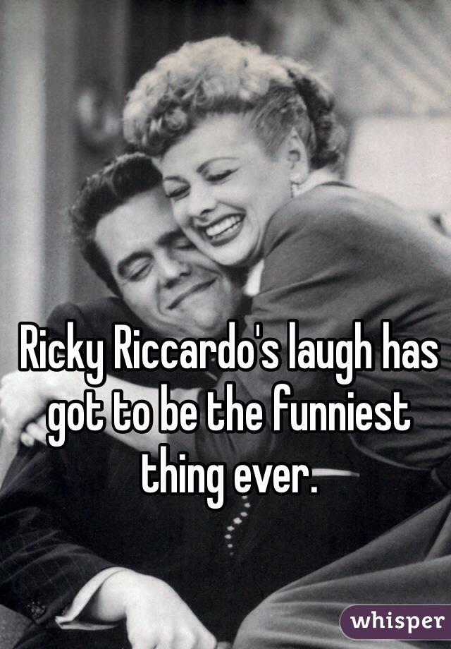 Ricky Riccardo's laugh has got to be the funniest thing ever.
