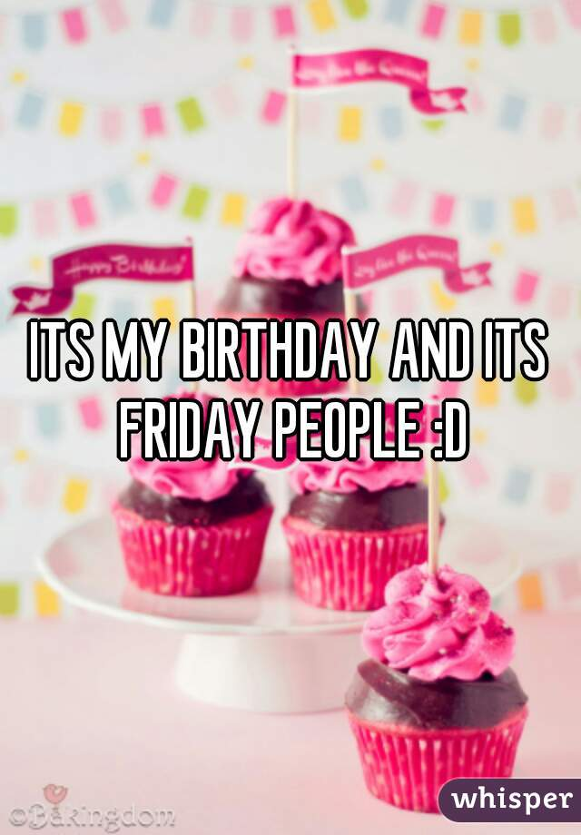 ITS MY BIRTHDAY AND ITS FRIDAY PEOPLE :D