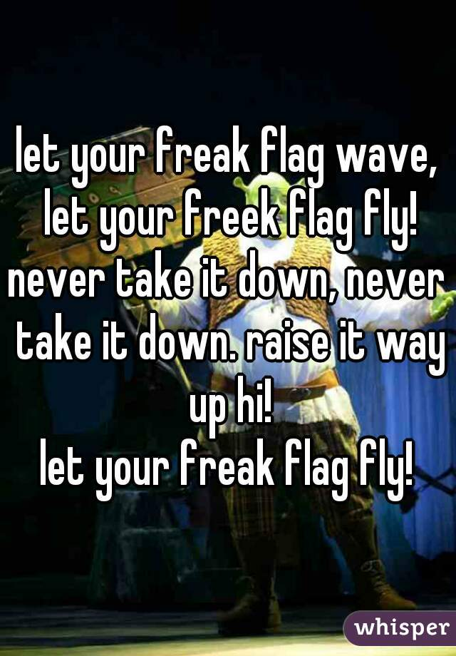 let your freak flag wave, let your freek flag fly! never take it down, never take it down. raise it way up hi! let your freak flag fly!